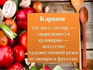 Карвинг (отангл.carving— «вырезание») в кулинарии — искусство художествен