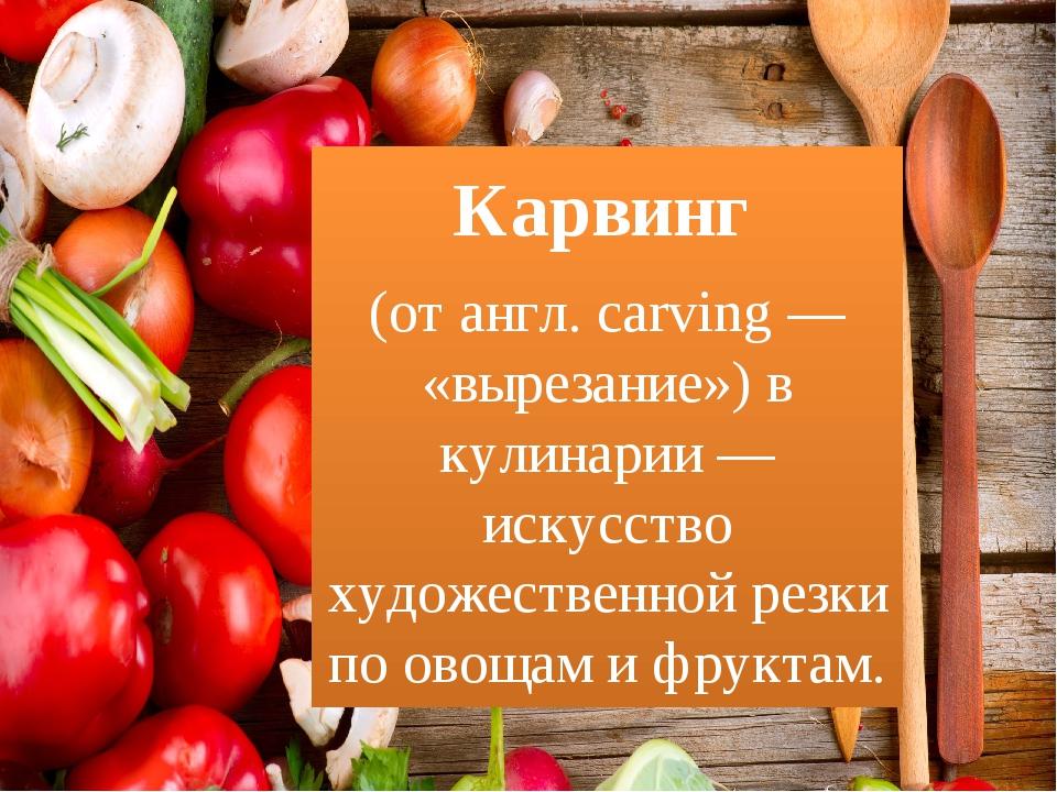 Карвинг (отангл.carving— «вырезание») в кулинарии — искусство художествен...