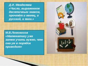 М.В.Ломоносов «Математику уже затем учить нужно, что она ум в порядок приводи