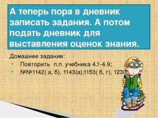 Домашнее задание: Повторить п.п. учебника 4.1-4.9; №№1142( а, б), 1143(а),115