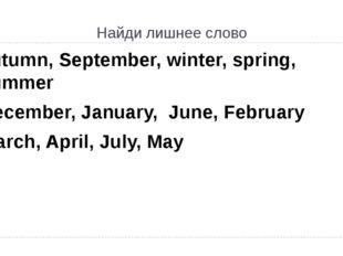 Найди лишнеe слово autumn, September, winter, spring, summer December, Januar