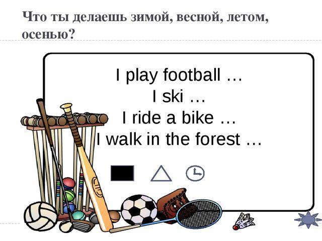 Что ты делаешь зимой, весной, летом, осенью? I play football … I ski … I ride...