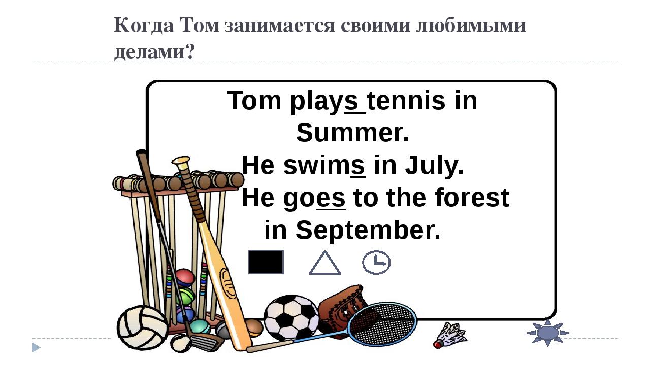 Когда Том занимается своими любимыми делами? Tom plays tennis in Summer. He s...