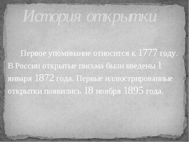 Первое упоминание относится к 1777 году. В России открытые письма были введе...