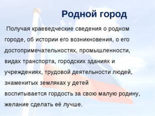 Родной город Получая краеведческие сведения о родном городе, об истории его в