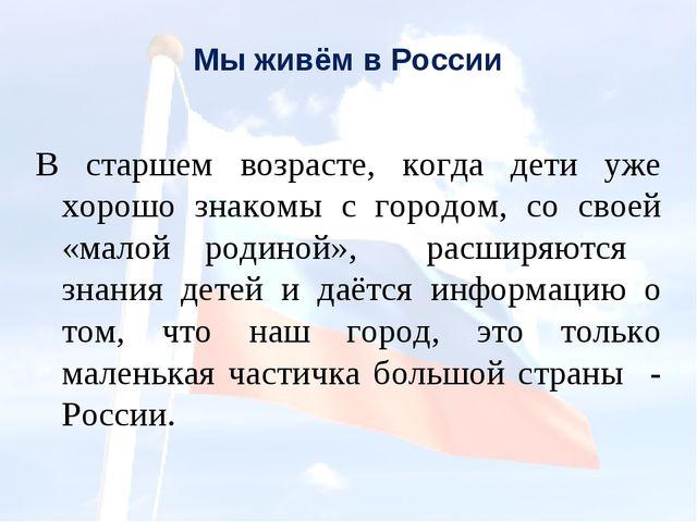 Мы живём в России В старшем возрасте, когда дети уже хорошо знакомы с городом...