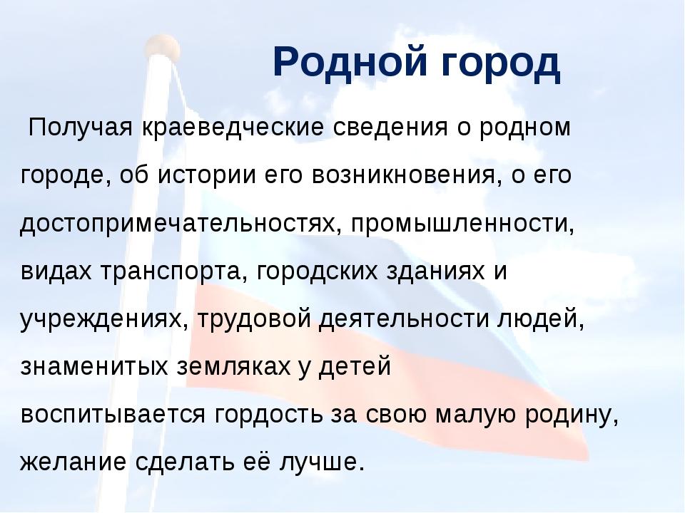 Родной город Получая краеведческие сведения о родном городе, об истории его в...