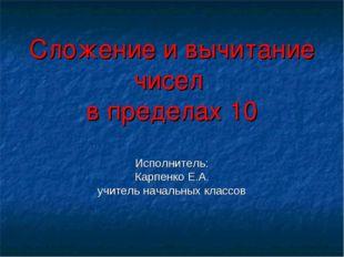 Сложение и вычитание чисел в пределах 10 Исполнитель: Карпенко Е.А. учитель