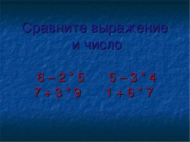 Сравните выражение и число 6 – 2 * 5 5 – 3 * 4 7 + 3 * 9 1 + 6 * 7