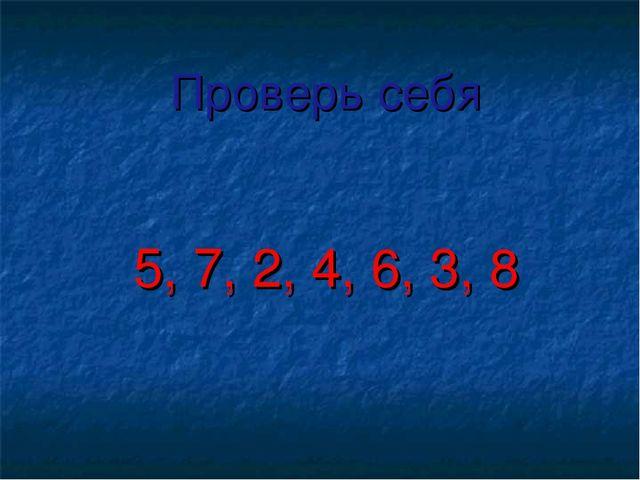 Проверь себя 5, 7, 2, 4, 6, 3, 8
