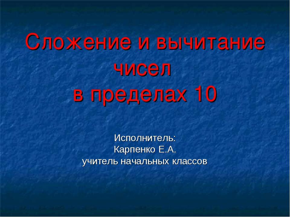 Сложение и вычитание чисел в пределах 10 Исполнитель: Карпенко Е.А. учитель...