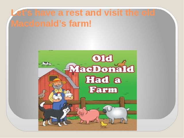 Let's have a rest and visit the old Macdonald's farm!