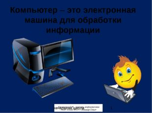 начальная школа Компьютер – это электронная машина для обработки информации