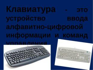 Клавиатура - это устройство ввода алфавитно-цифровой информации и команд упра