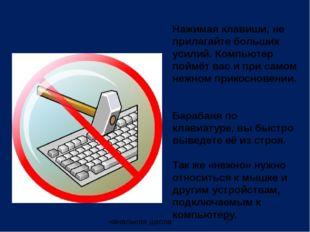 Нажимая клавиши, не прилагайте больших усилий. Компьютер поймёт вас и при сам