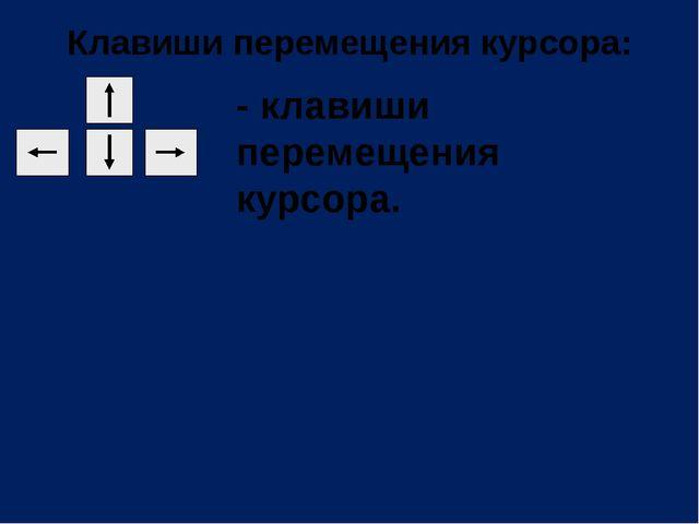 Клавиши перемещения курсора: - клавиши перемещения курсора.