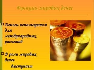 Функции мировых денег Деньги используются для международных расчетов В роли