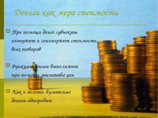 Деньги как мера стоимости При помощи денег субъекты измеряют и соизмеряют ст