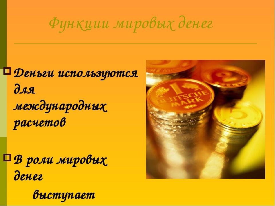 Функции мировых денег Деньги используются для международных расчетов В роли...