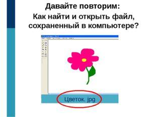 Давайте повторим: Как найти и открыть файл, сохраненный в компьютере? Цветок.