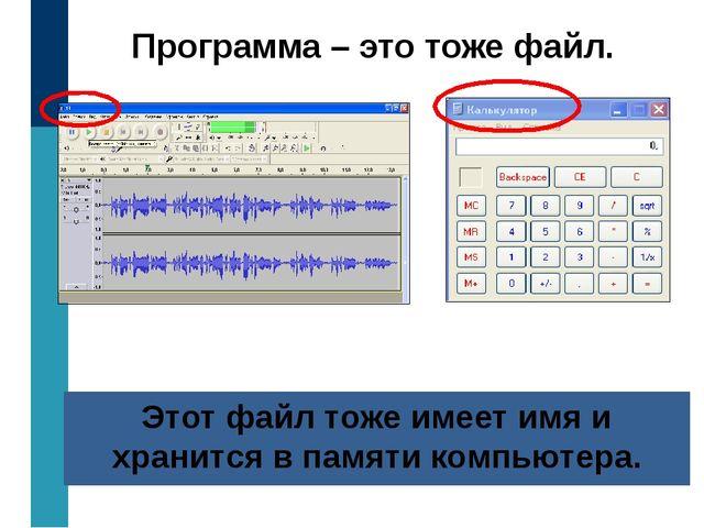 Программа – это тоже файл. Этот файл тоже имеет имя и хранится в памяти компь...