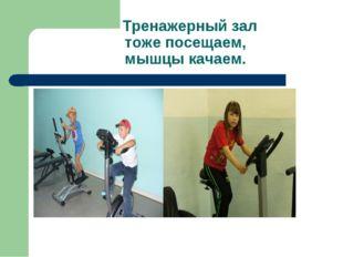 Тренажерный зал тоже посещаем, мышцы качаем.