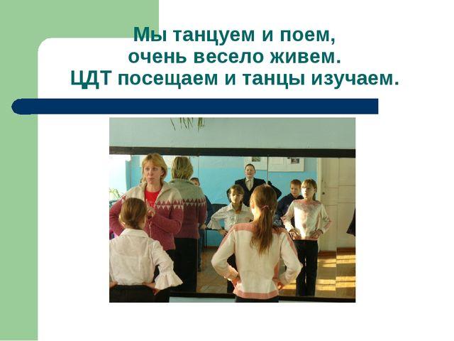 Мы танцуем и поем, очень весело живем. ЦДТ посещаем и танцы изучаем.