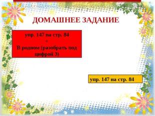 ДОМАШНЕЕ ЗАДАНИЕ упр. 147 на стр. 84 + В родном (разобрать под цифрой 3) упр.