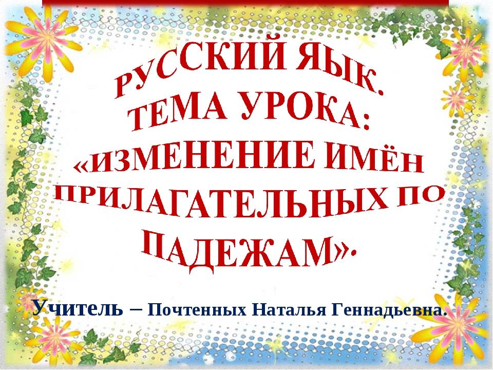 Учитель – Почтенных Наталья Геннадьевна.