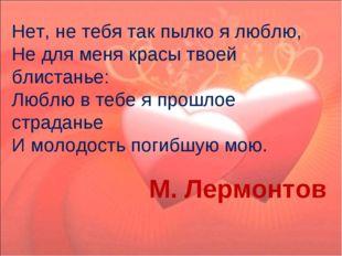 Нет, не тебя так пылко я люблю, Не для меня красы твоей блистанье: Люблю в т