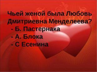 Чьей женой была Любовь Дмитриевна Менделеева? - Б. Пастернака - А. Блока - С