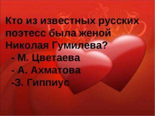 Кто из известных русских поэтесс была женой Николая Гумилева? - М. Цветаева -