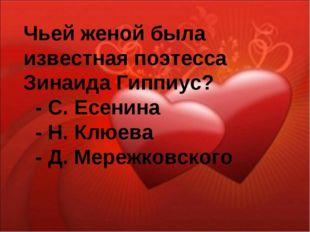Чьей женой была известная поэтесса Зинаида Гиппиус? - С. Есенина - Н. Клюева