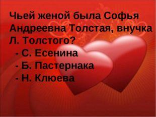 Чьей женой была Софья Андреевна Толстая, внучка Л. Толстого? - С. Есенина - Б