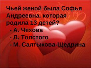 Чьей женой была Софья Андреевна, которая родила 13 детей? - А. Чехова - Л. То