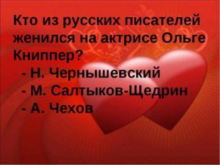 Кто из русских писателей женился на актрисе Ольге Книппер? - Н. Чернышевский