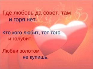 Где любовь да совет, там и горя нет. Кто кого любит, тот того и голубит. Люб