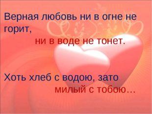 Верная любовь ни в огне не горит, ни в воде не тонет. Хоть хлеб с водою, зат