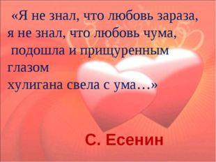 «Я не знал, что любовь зараза, я не знал, что любовь чума, подошла и прищуре