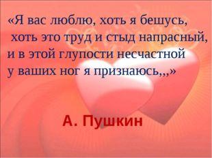 «Я вас люблю, хоть я бешусь, хоть это труд и стыд напрасный, и в этой глупос