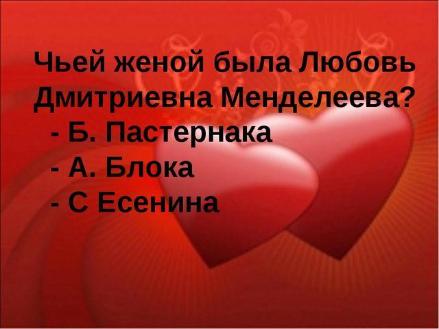 Чьей женой была Любовь Дмитриевна Менделеева? - Б. Пастернака - А. Блока - С...