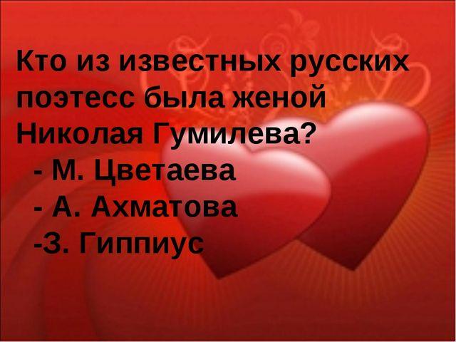 Кто из известных русских поэтесс была женой Николая Гумилева? - М. Цветаева -...