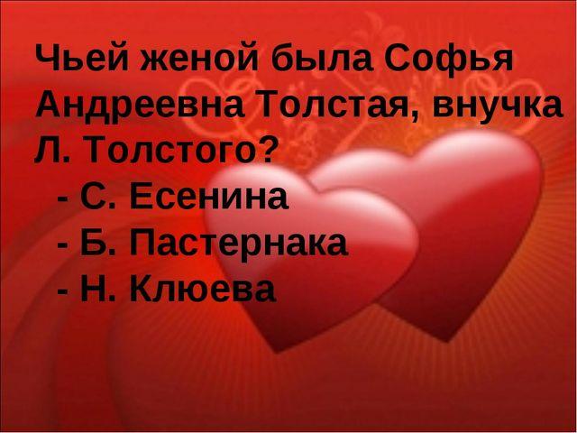 Чьей женой была Софья Андреевна Толстая, внучка Л. Толстого? - С. Есенина - Б...