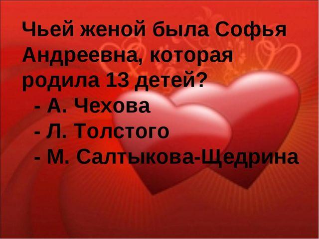 Чьей женой была Софья Андреевна, которая родила 13 детей? - А. Чехова - Л. То...
