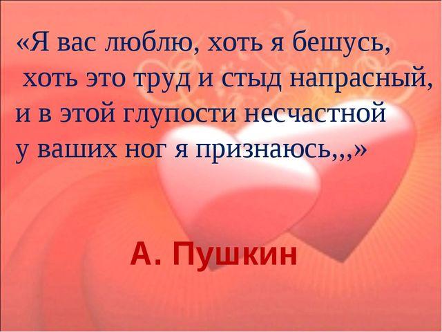 «Я вас люблю, хоть я бешусь, хоть это труд и стыд напрасный, и в этой глупос...