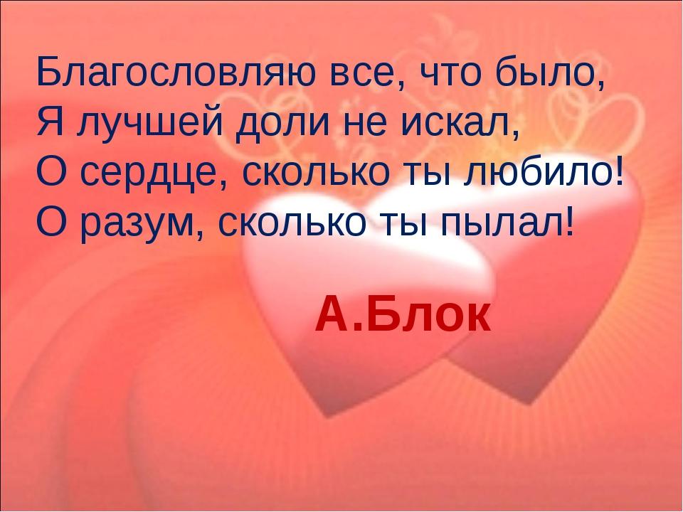 Благословляю все, что было,  Я лучшей доли не искал,  О сердце, сколько ты...