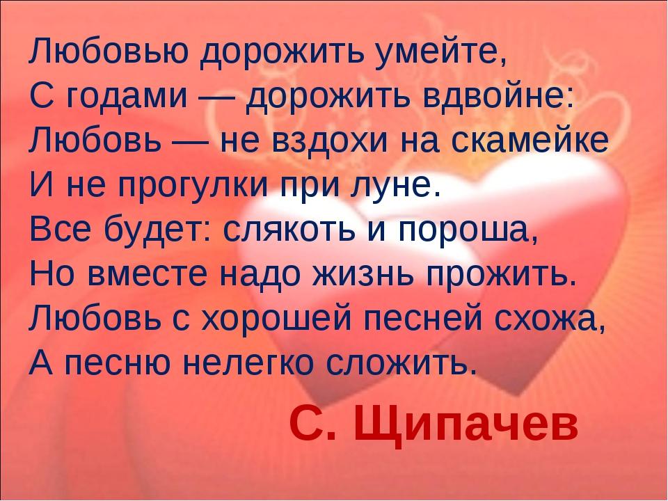 Любовью дорожить умейте, С годами — дорожить вдвойне: Любовь — не вздохи на...