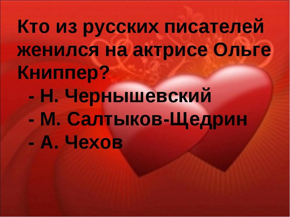 Кто из русских писателей женился на актрисе Ольге Книппер? - Н. Чернышевский...