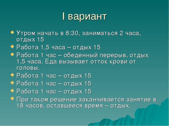 I вариант Утром начать в 8:30, заниматься 2 часа, отдых 15 Работа 1,5 часа –...