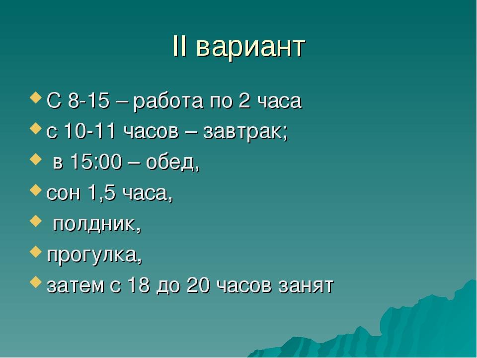 II вариант С 8-15 – работа по 2 часа с 10-11 часов – завтрак; в 15:00 – обед,...